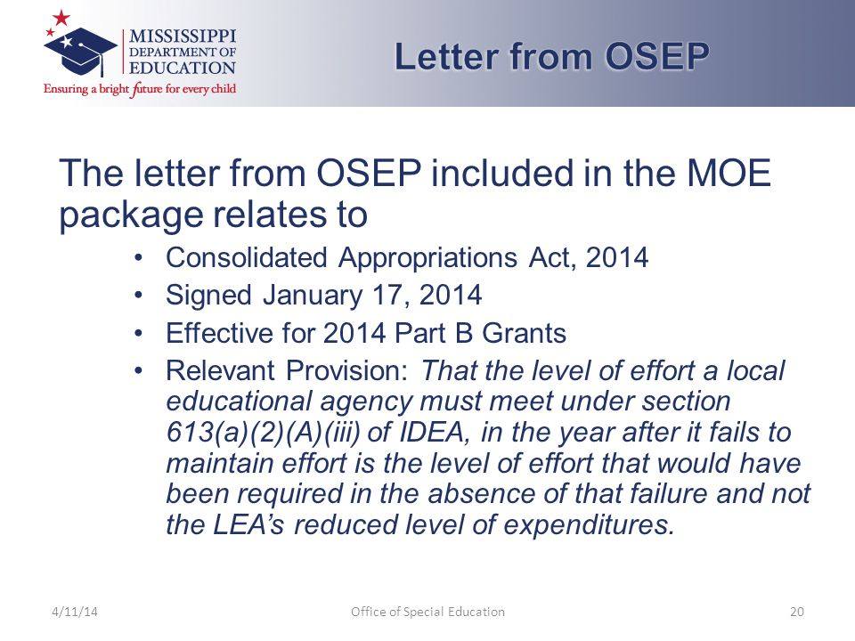 The letter from OSEP included in the MOE package relates to Consolidated Appropriations Act, 2014 Signed January 17, 2014 Effective for 2014 Part B Grants Relevant Provision: That the level of effort a local educational agency must meet under section 613(a)(2)(A)(iii) of IDEA, in the year after it fails to maintain effort is the level of effort that would have been required in the absence of that failure and not the LEA's reduced level of expenditures.