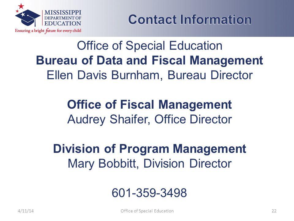Office of Special Education Bureau of Data and Fiscal Management Ellen Davis Burnham, Bureau Director Office of Fiscal Management Audrey Shaifer, Office Director Division of Program Management Mary Bobbitt, Division Director 601-359-3498 4/11/14Office of Special Education22