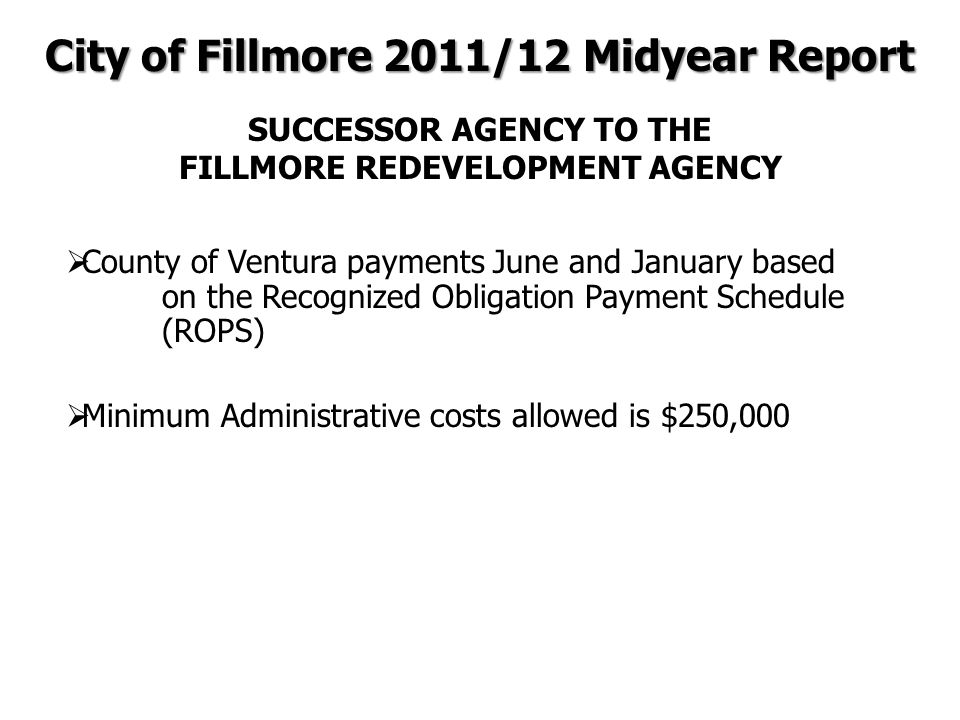  County of Ventura payments June and January based on the Recognized Obligation Payment Schedule (ROPS)  Minimum Administrative costs allowed is $250,000 City of Fillmore 2011/12 Midyear Report SUCCESSOR AGENCY TO THE FILLMORE REDEVELOPMENT AGENCY
