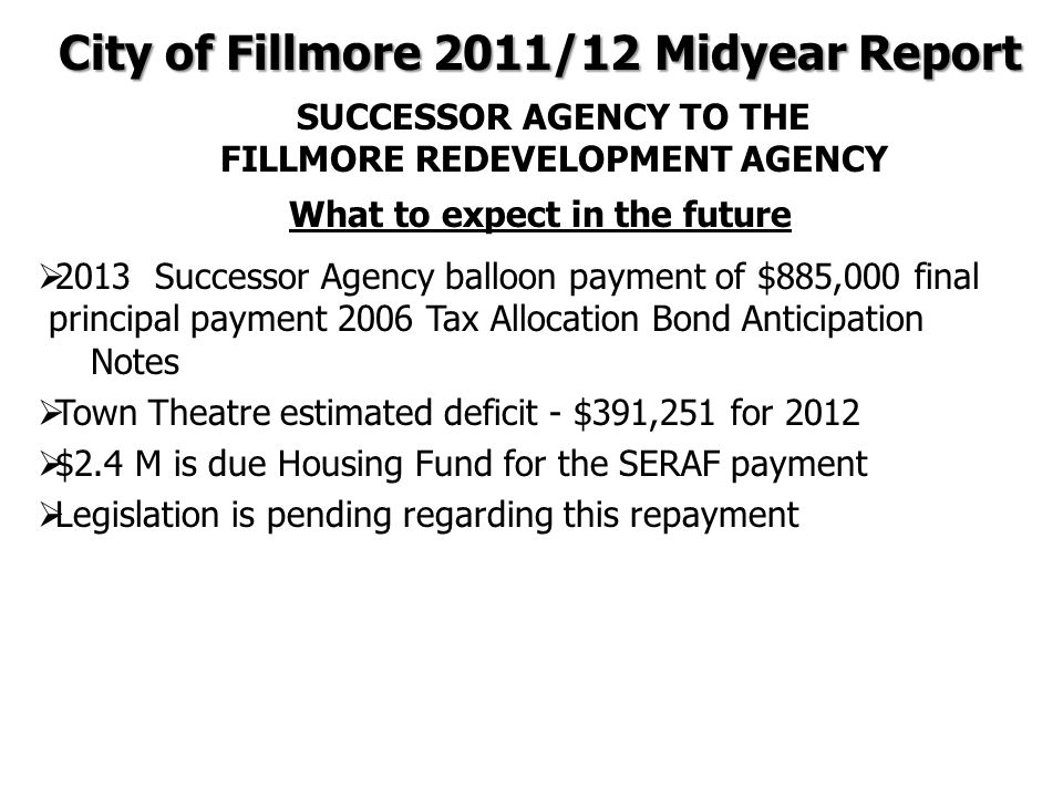 What to expect in the future  2013 Successor Agency balloon payment of $885,000 final principal payment 2006 Tax Allocation Bond Anticipation Notes  Town Theatre estimated deficit - $391,251 for 2012  $2.4 M is due Housing Fund for the SERAF payment  Legislation is pending regarding this repayment City of Fillmore 2011/12 Midyear Report SUCCESSOR AGENCY TO THE FILLMORE REDEVELOPMENT AGENCY