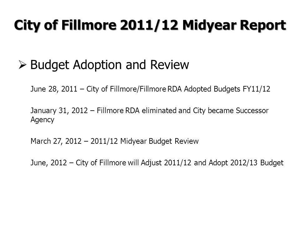  Budget Adoption and Review June 28, 2011 – City of Fillmore/Fillmore RDA Adopted Budgets FY11/12 January 31, 2012 – Fillmore RDA eliminated and City became Successor Agency March 27, 2012 – 2011/12 Midyear Budget Review June, 2012 – City of Fillmore will Adjust 2011/12 and Adopt 2012/13 Budget City of Fillmore 2011/12 Midyear Report