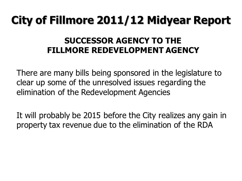 There are many bills being sponsored in the legislature to clear up some of the unresolved issues regarding the elimination of the Redevelopment Agencies It will probably be 2015 before the City realizes any gain in property tax revenue due to the elimination of the RDA City of Fillmore 2011/12 Midyear Report SUCCESSOR AGENCY TO THE FILLMORE REDEVELOPMENT AGENCY