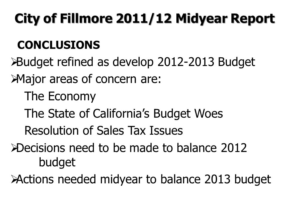 CONCLUSIONS  Budget refined as develop 2012-2013 Budget  Major areas of concern are: The Economy The State of California's Budget Woes Resolution of Sales Tax Issues  Decisions need to be made to balance 2012 budget  Actions needed midyear to balance 2013 budget City of Fillmore 2011/12 Midyear Report