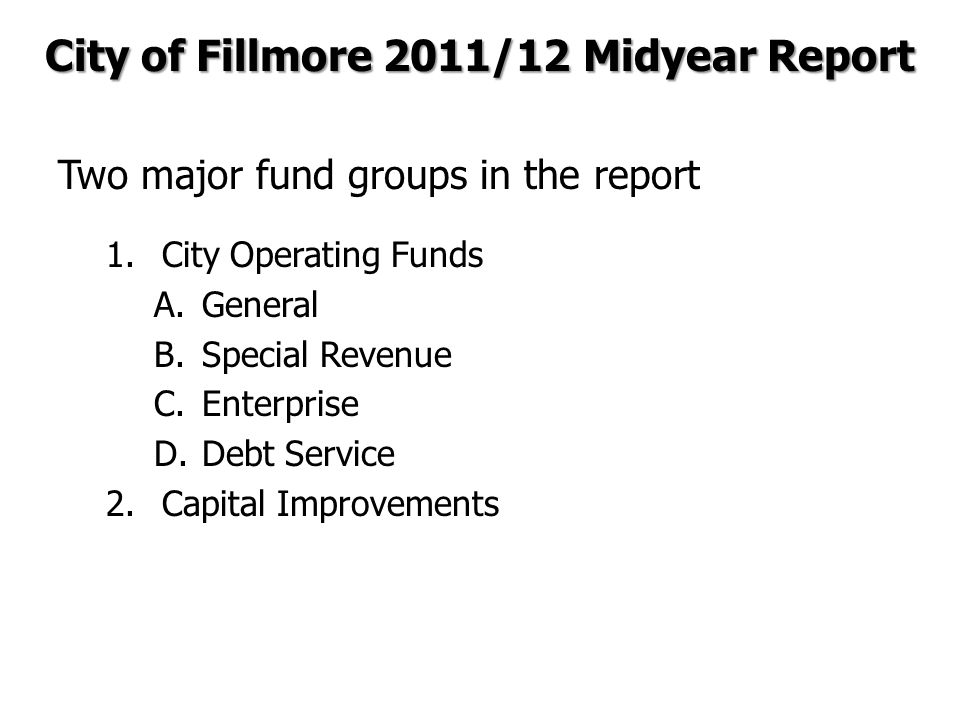 Two major fund groups in the report 1.City Operating Funds A.General B.Special Revenue C.Enterprise D.Debt Service 2.Capital Improvements City of Fillmore 2011/12 Midyear Report