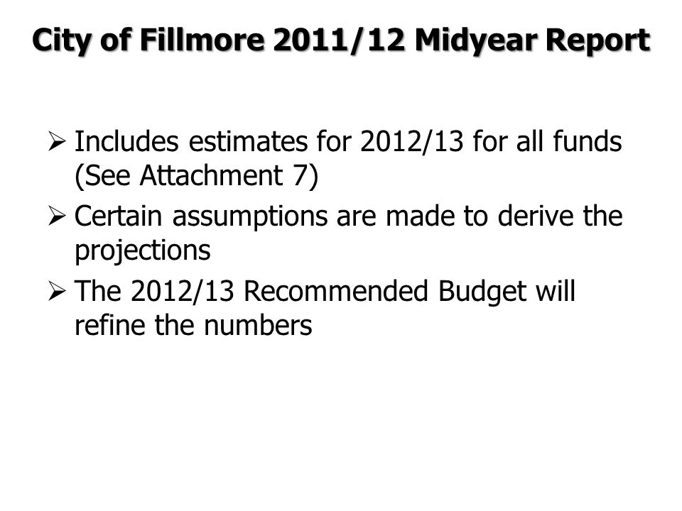  Includes estimates for 2012/13 for all funds (See Attachment 7)  Certain assumptions are made to derive the projections  The 2012/13 Recommended Budget will refine the numbers City of Fillmore 2011/12 Midyear Report