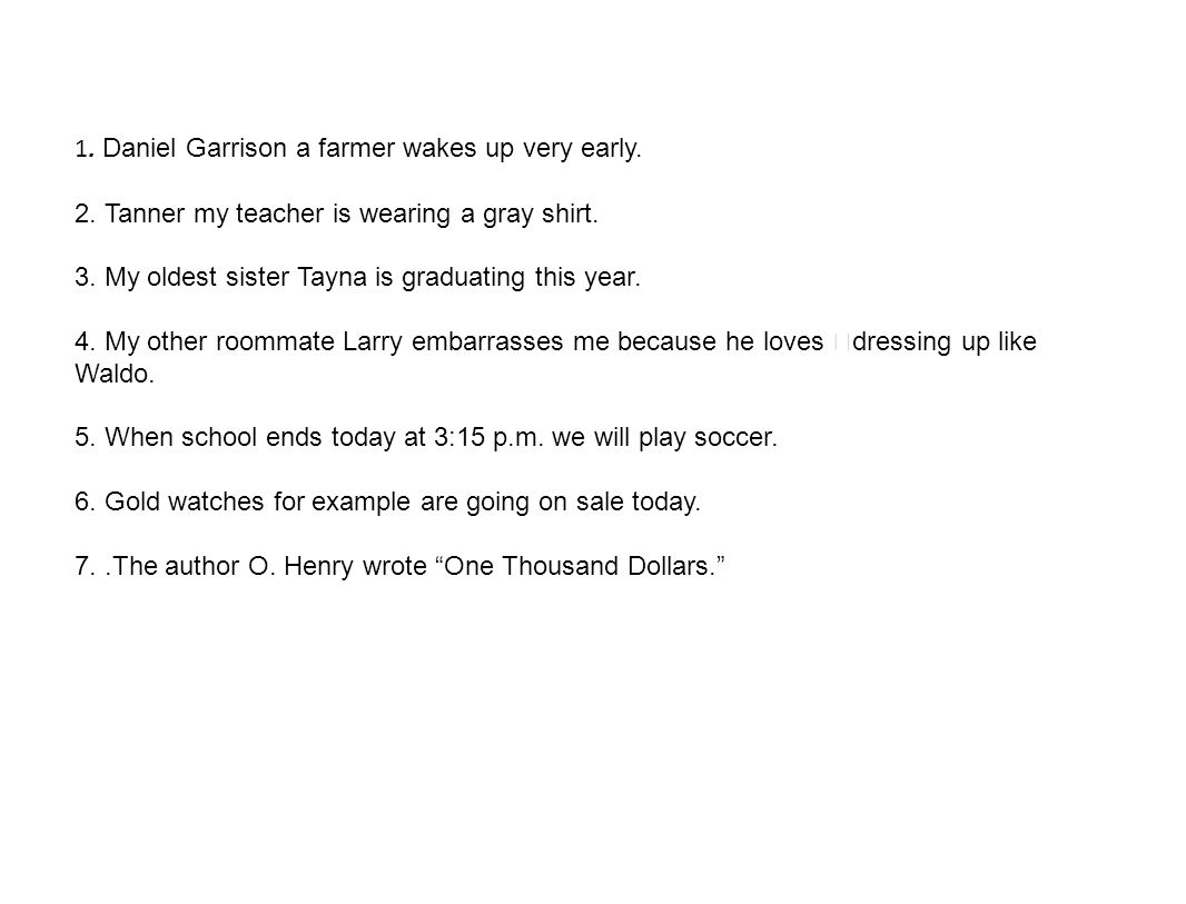 1. Daniel Garrison a farmer wakes up very early. 2. Tanner my teacher is wearing a gray shirt. 3. My oldest sister Tayna is graduating this year. 4. M