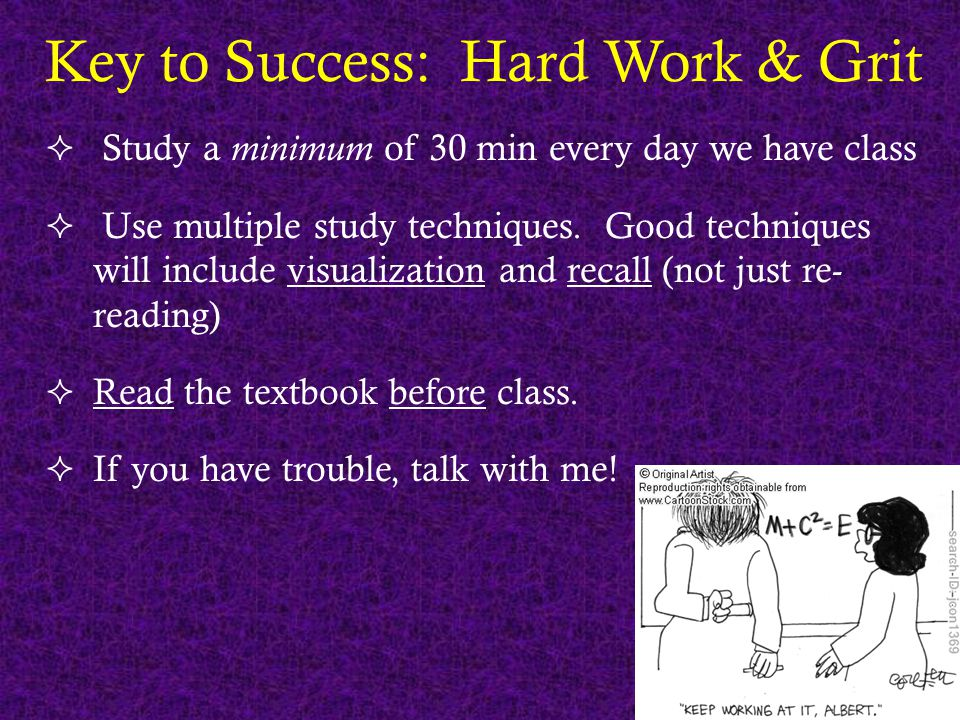 Key to Success: Hard Work & Grit  Study a minimum of 30 min every day we have class  Use multiple study techniques. Good techniques will include vis