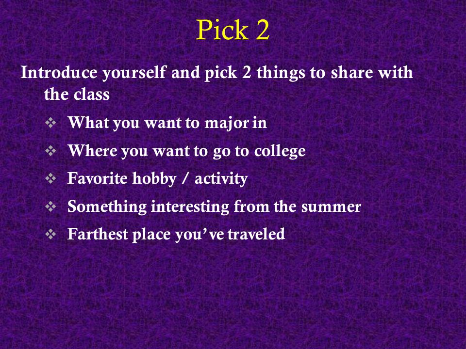 Pick 2 Introduce yourself and pick 2 things to share with the class  What you want to major in  Where you want to go to college  Favorite hobby / a