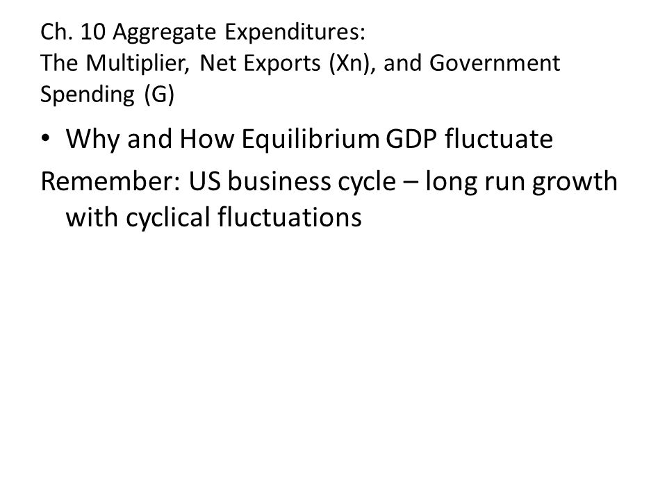 Ch. 10 Aggregate Expenditures: The Multiplier, Net Exports (Xn), and Government Spending (G) Why and How Equilibrium GDP fluctuate Remember: US busine
