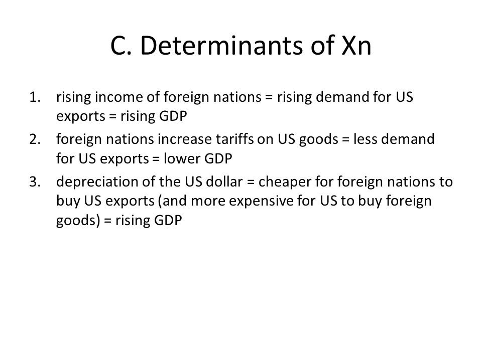 C. Determinants of Xn 1.rising income of foreign nations = rising demand for US exports = rising GDP 2.foreign nations increase tariffs on US goods =