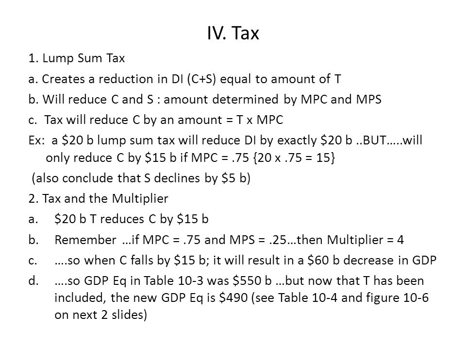IV. Tax 1. Lump Sum Tax a. Creates a reduction in DI (C+S) equal to amount of T b. Will reduce C and S : amount determined by MPC and MPS c. Tax will