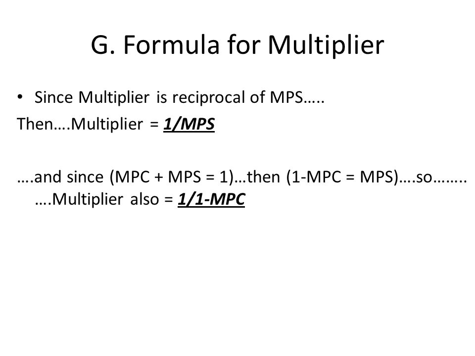 G. Formula for Multiplier Since Multiplier is reciprocal of MPS…..
