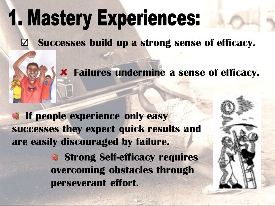 Successes build up a strong sense of efficacy. Failures undermine a sense of efficacy. If people experience only easy successes they expect quick resu