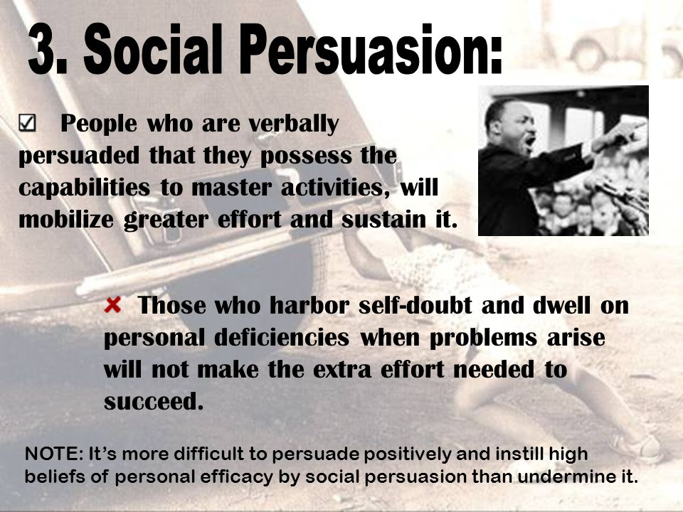 People who are verbally persuaded that they possess the capabilities to master activities, will mobilize greater effort and sustain it. Those who harb