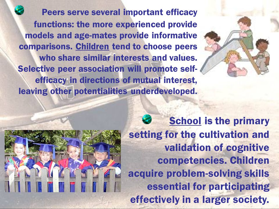 Peers serve several important efficacy functions: the more experienced provide models and age-mates provide informative comparisons. Children tend to