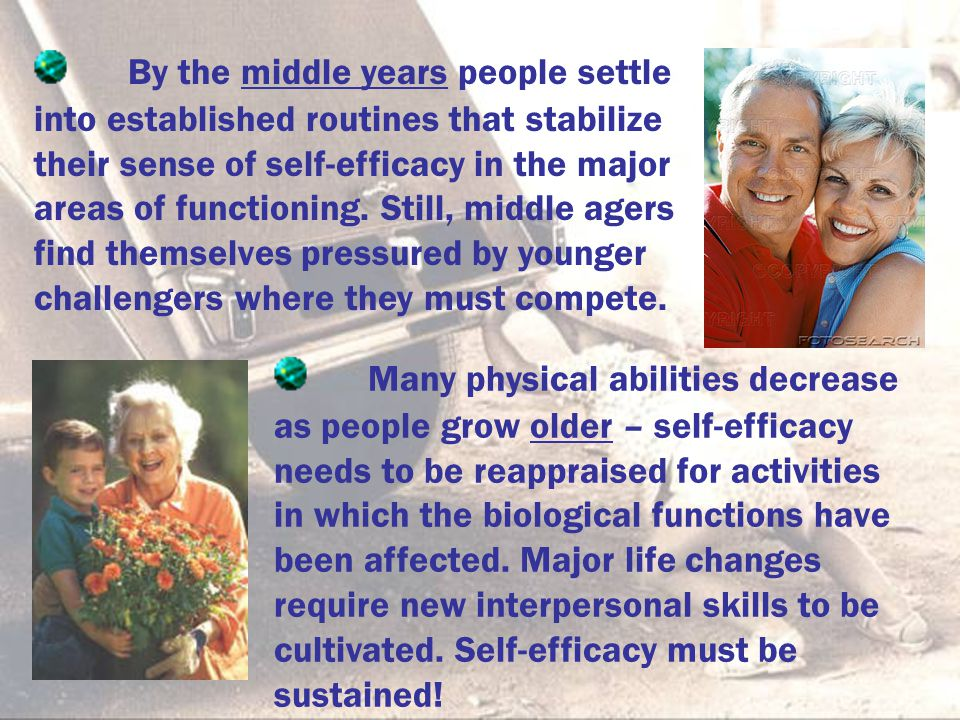 By the middle years people settle into established routines that stabilize their sense of self-efficacy in the major areas of functioning. Still, midd