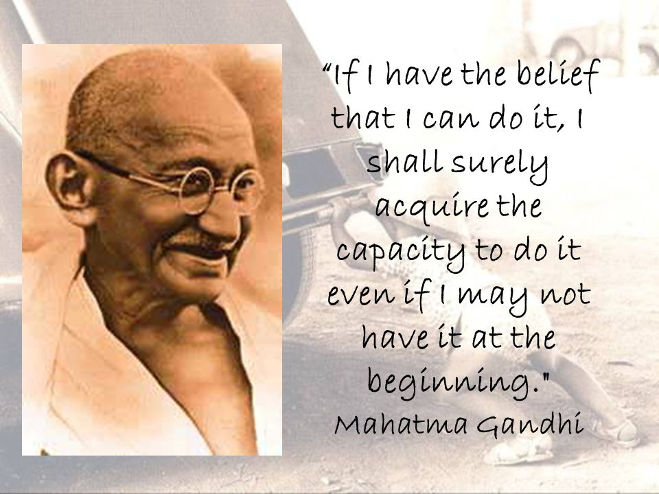 If I have the belief that I can do it, I shall surely acquire the capacity to do it even if I may not have it at the beginning. Mahatma Gandhi