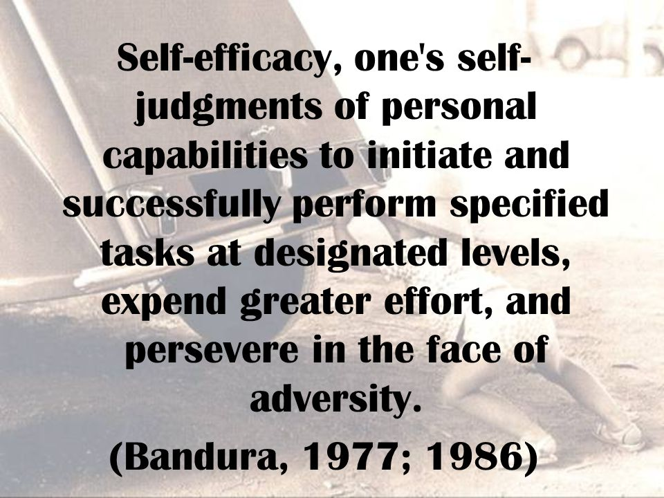 Self-efficacy, one s self- judgments of personal capabilities to initiate and successfully perform specified tasks at designated levels, expend greater effort, and persevere in the face of adversity.