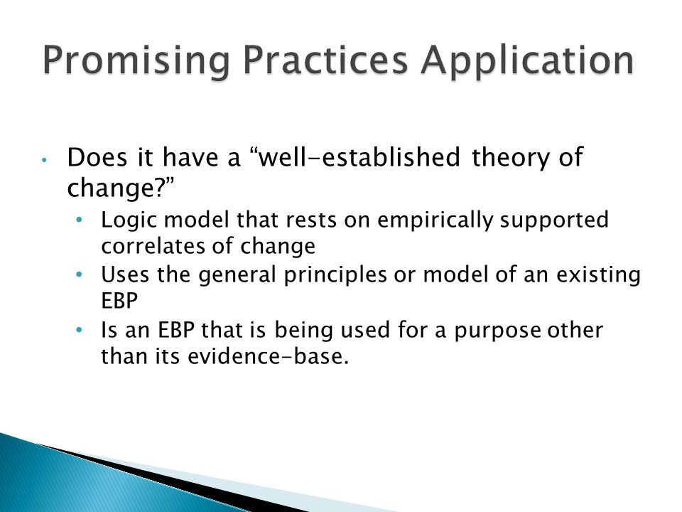 Does it have a well-established theory of change? Logic model that rests on empirically supported correlates of change Uses the general principles or model of an existing EBP Is an EBP that is being used for a purpose other than its evidence-base.