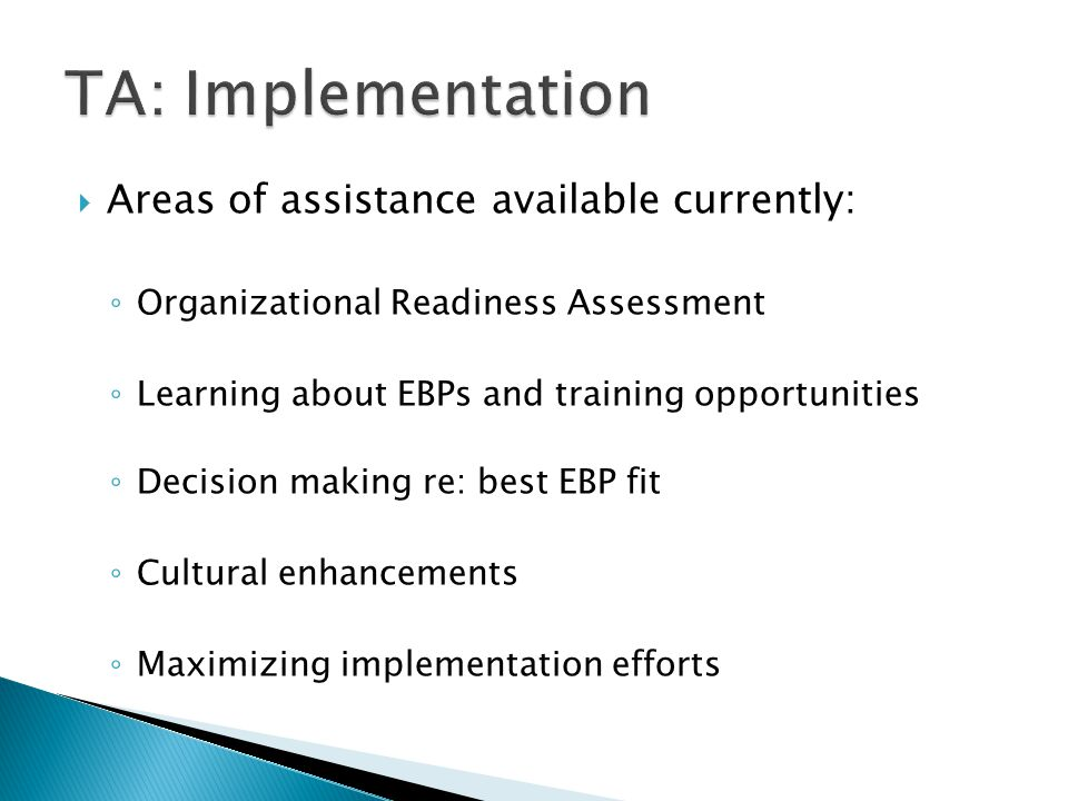 Areas of assistance available currently: ◦ Organizational Readiness Assessment ◦ Learning about EBPs and training opportunities ◦ Decision making re: best EBP fit ◦ Cultural enhancements ◦ Maximizing implementation efforts