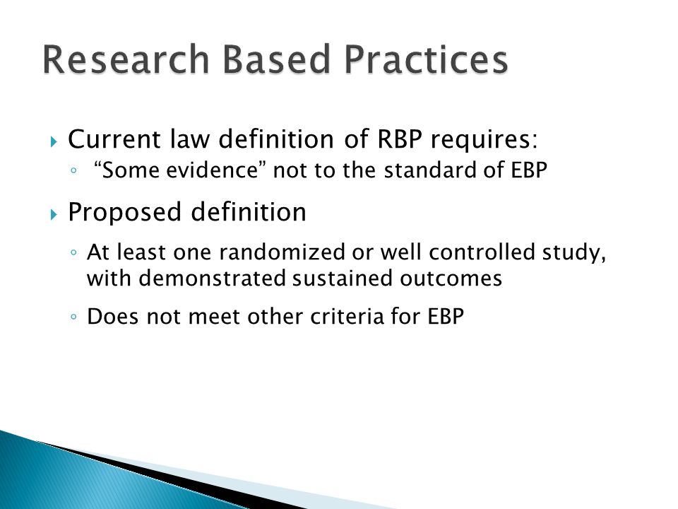  Current law definition of RBP requires: ◦ Some evidence not to the standard of EBP  Proposed definition ◦ At least one randomized or well controlled study, with demonstrated sustained outcomes ◦ Does not meet other criteria for EBP