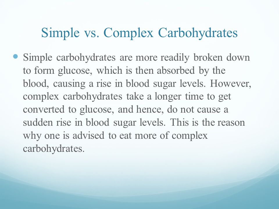 Simple vs. Complex Carbohydrates Simple carbohydrates are more readily broken down to form glucose, which is then absorbed by the blood, causing a ris