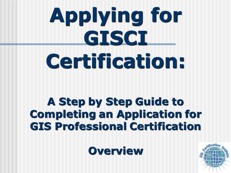Applying for GISCI Certification: A Step by Step Guide to Completing an Application for GIS Professional Certification Overview