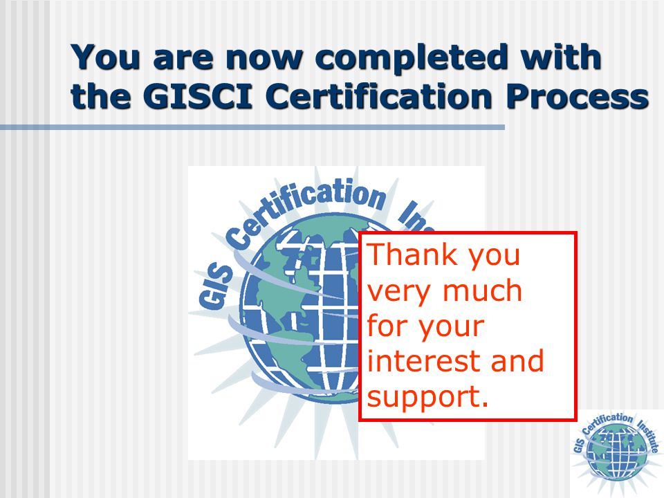 You are now completed with the GISCI Certification Process Thank you very much for your interest and support.