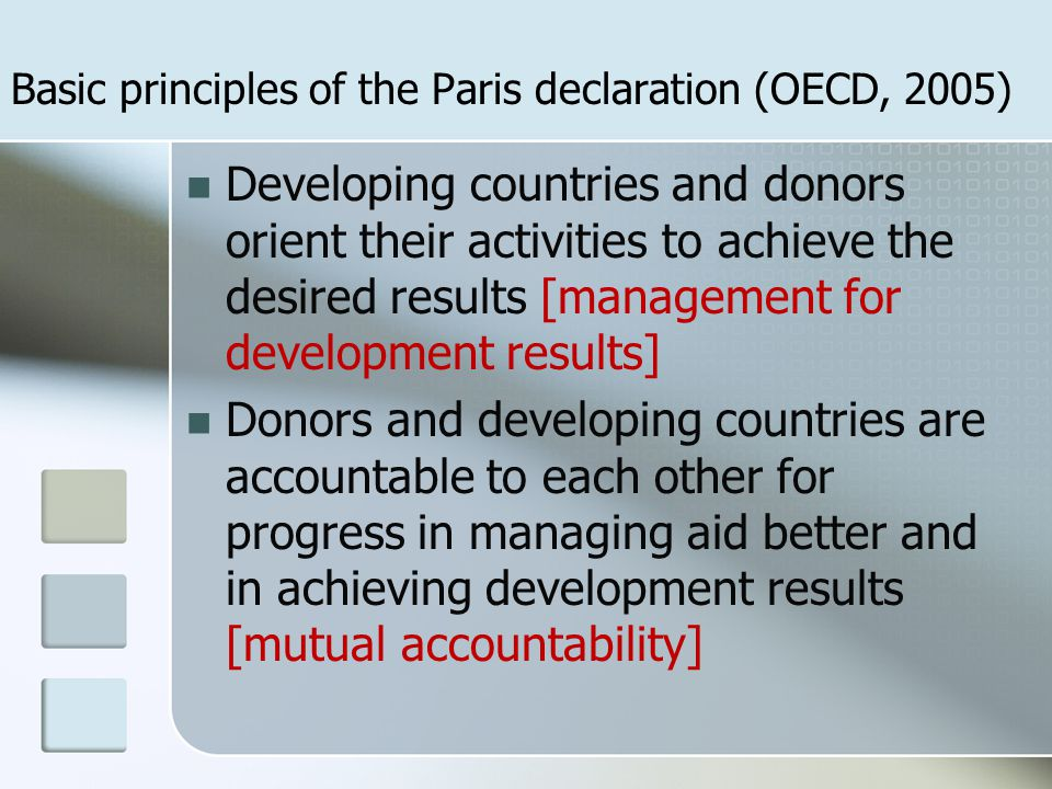 Developing countries and donors orient their activities to achieve the desired results [management for development results] Donors and developing countries are accountable to each other for progress in managing aid better and in achieving development results [mutual accountability] Basic principles of the Paris declaration (OECD, 2005)