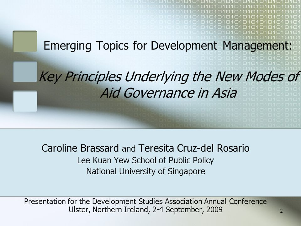 Emerging Topics for Development Management: Key Principles Underlying the New Modes of Aid Governance in Asia Caroline Brassard and Teresita Cruz-del Rosario Lee Kuan Yew School of Public Policy National University of Singapore Presentation for the Development Studies Association Annual Conference Ulster, Northern Ireland, 2-4 September, 2009 2