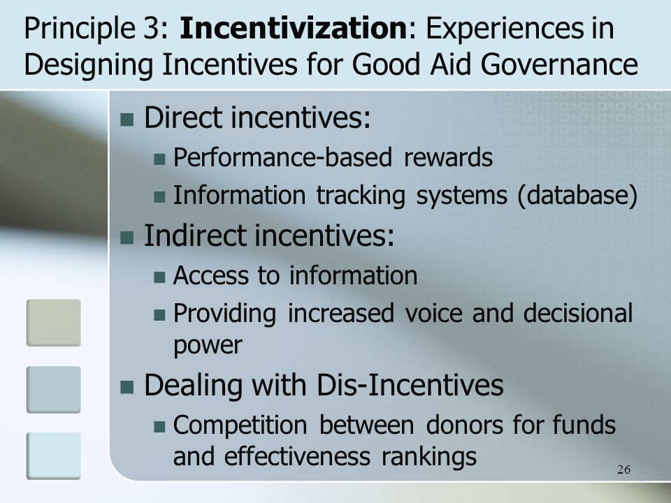 Principle 3: Incentivization: Experiences in Designing Incentives for Good Aid Governance Direct incentives: Performance-based rewards Information tracking systems (database) Indirect incentives: Access to information Providing increased voice and decisional power Dealing with Dis-Incentives Competition between donors for funds and effectiveness rankings 26