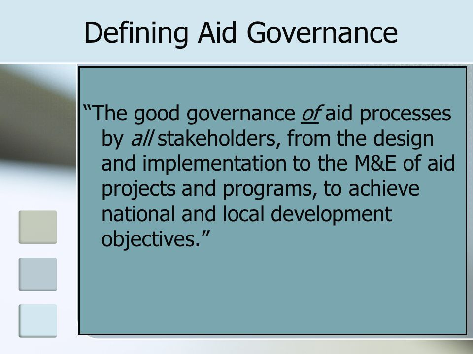 Defining Aid Governance The good governance of aid processes by all stakeholders, from the design and implementation to the M&E of aid projects and programs, to achieve national and local development objectives.