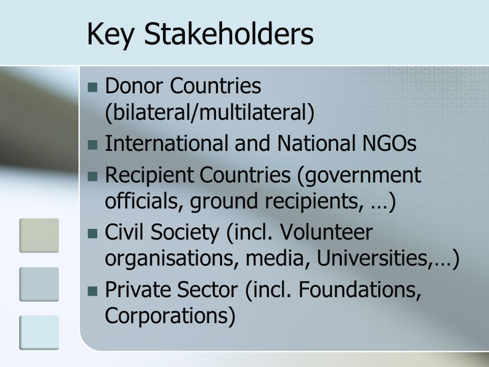 Key Stakeholders Donor Countries (bilateral/multilateral) International and National NGOs Recipient Countries (government officials, ground recipients, …) Civil Society (incl.