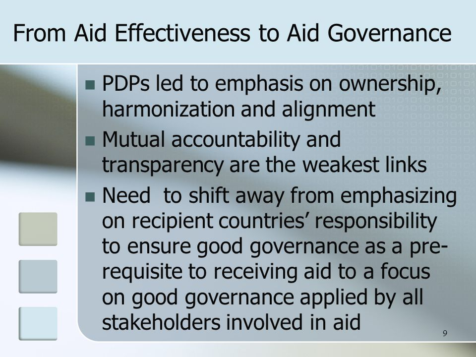 From Aid Effectiveness to Aid Governance PDPs led to emphasis on ownership, harmonization and alignment Mutual accountability and transparency are the weakest links Need to shift away from emphasizing on recipient countries' responsibility to ensure good governance as a pre- requisite to receiving aid to a focus on good governance applied by all stakeholders involved in aid 9
