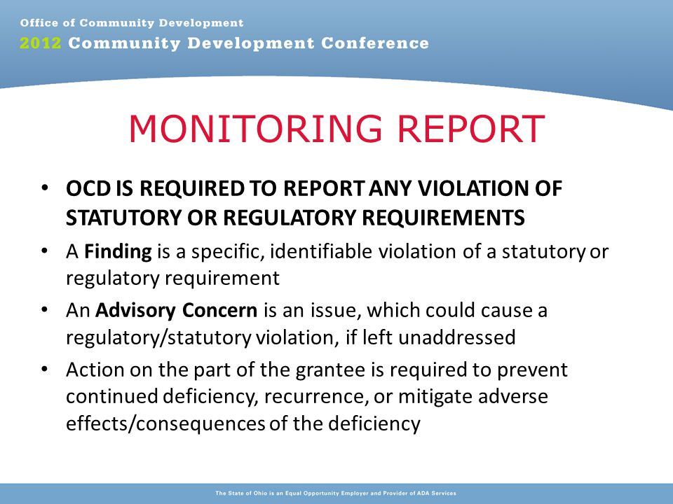 OCD IS REQUIRED TO REPORT ANY VIOLATION OF STATUTORY OR REGULATORY REQUIREMENTS A Finding is a specific, identifiable violation of a statutory or regulatory requirement An Advisory Concern is an issue, which could cause a regulatory/statutory violation, if left unaddressed Action on the part of the grantee is required to prevent continued deficiency, recurrence, or mitigate adverse effects/consequences of the deficiency MONITORING REPORT