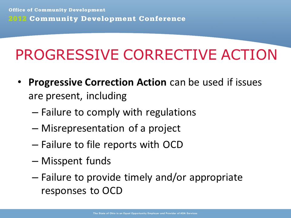 Progressive Correction Action can be used if issues are present, including – Failure to comply with regulations – Misrepresentation of a project – Failure to file reports with OCD – Misspent funds – Failure to provide timely and/or appropriate responses to OCD PROGRESSIVE CORRECTIVE ACTION