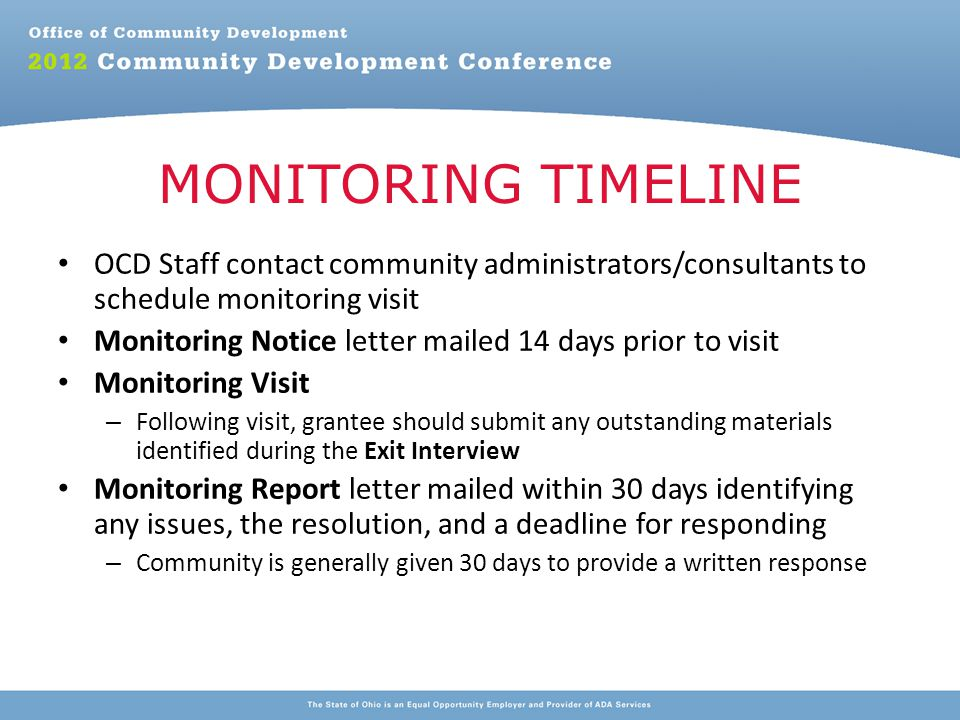 OCD Staff contact community administrators/consultants to schedule monitoring visit Monitoring Notice letter mailed 14 days prior to visit Monitoring Visit – Following visit, grantee should submit any outstanding materials identified during the Exit Interview Monitoring Report letter mailed within 30 days identifying any issues, the resolution, and a deadline for responding – Community is generally given 30 days to provide a written response MONITORING TIMELINE