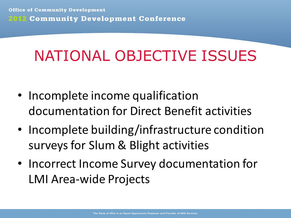 Incomplete income qualification documentation for Direct Benefit activities Incomplete building/infrastructure condition surveys for Slum & Blight activities Incorrect Income Survey documentation for LMI Area-wide Projects NATIONAL OBJECTIVE ISSUES