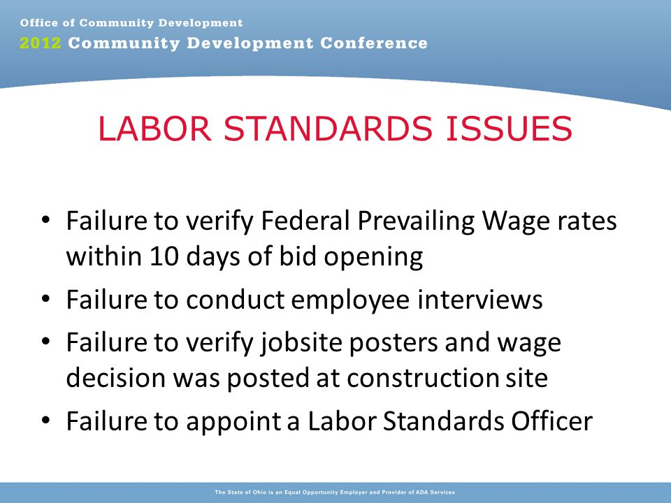Failure to verify Federal Prevailing Wage rates within 10 days of bid opening Failure to conduct employee interviews Failure to verify jobsite posters and wage decision was posted at construction site Failure to appoint a Labor Standards Officer LABOR STANDARDS ISSUES