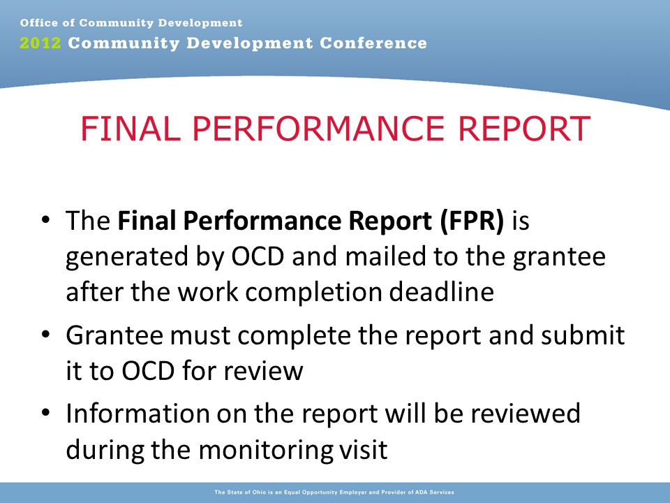 The Final Performance Report (FPR) is generated by OCD and mailed to the grantee after the work completion deadline Grantee must complete the report and submit it to OCD for review Information on the report will be reviewed during the monitoring visit FINAL PERFORMANCE REPORT
