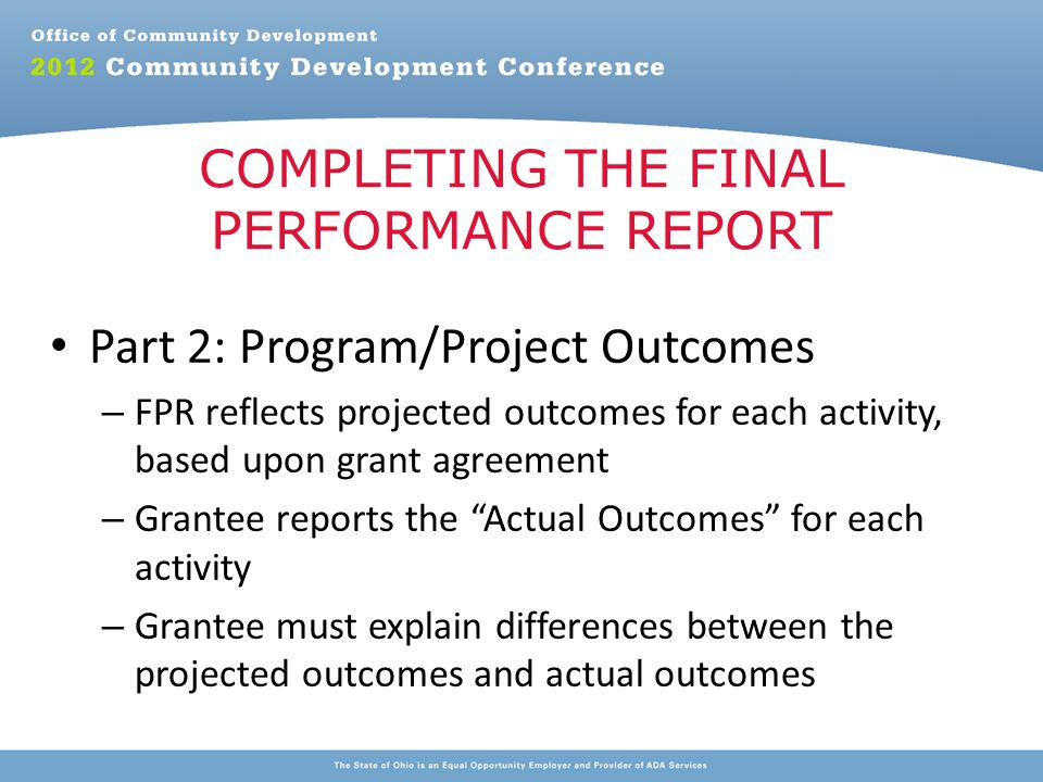 Part 2: Program/Project Outcomes – FPR reflects projected outcomes for each activity, based upon grant agreement – Grantee reports the Actual Outcomes for each activity – Grantee must explain differences between the projected outcomes and actual outcomes COMPLETING THE FINAL PERFORMANCE REPORT
