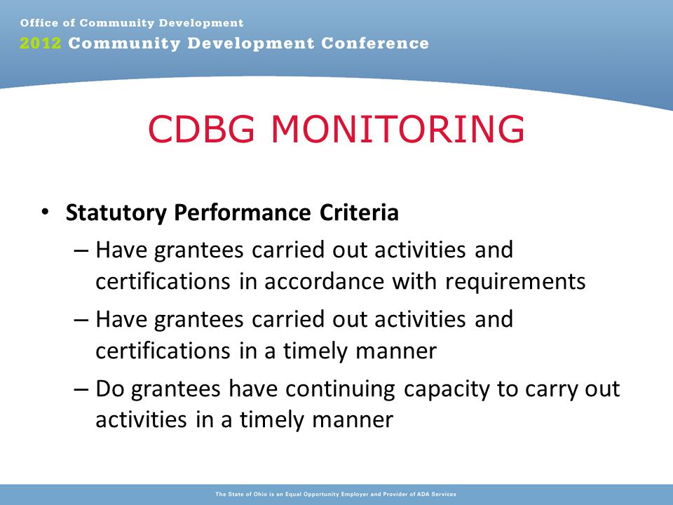 Statutory Performance Criteria – Have grantees carried out activities and certifications in accordance with requirements – Have grantees carried out activities and certifications in a timely manner – Do grantees have continuing capacity to carry out activities in a timely manner CDBG MONITORING