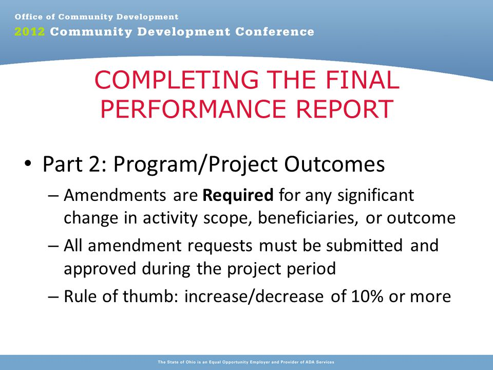 Part 2: Program/Project Outcomes – Amendments are Required for any significant change in activity scope, beneficiaries, or outcome – All amendment requests must be submitted and approved during the project period – Rule of thumb: increase/decrease of 10% or more COMPLETING THE FINAL PERFORMANCE REPORT