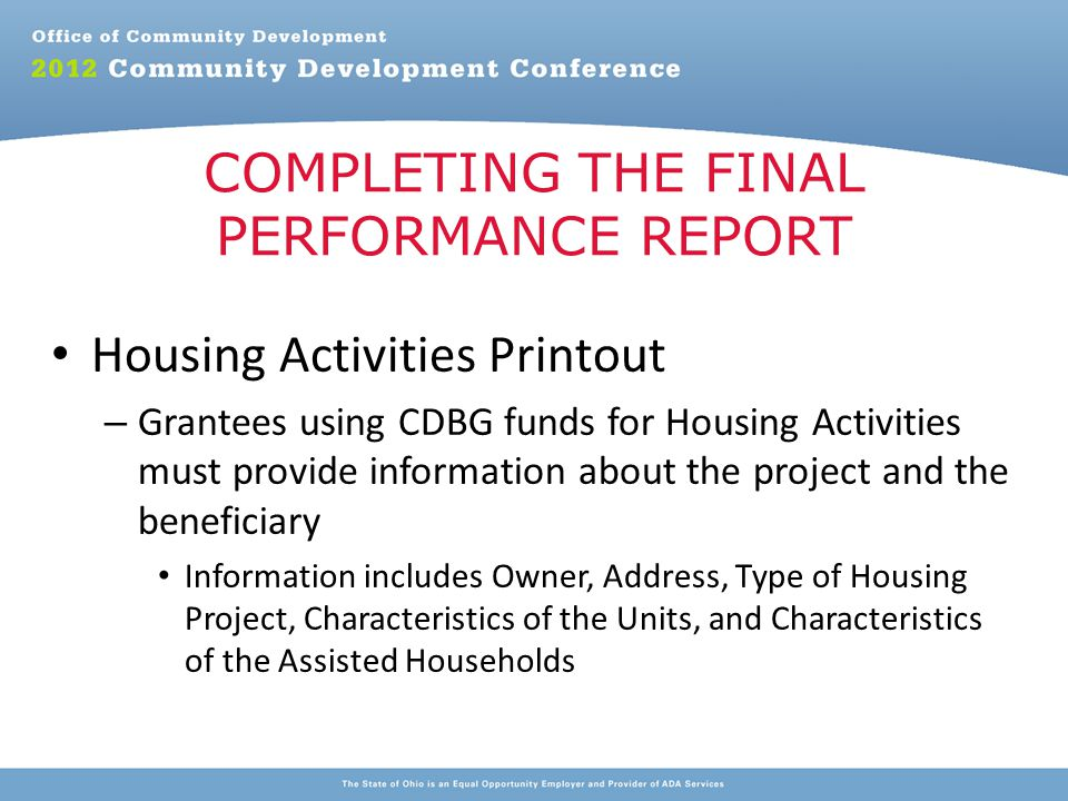Housing Activities Printout – Grantees using CDBG funds for Housing Activities must provide information about the project and the beneficiary Information includes Owner, Address, Type of Housing Project, Characteristics of the Units, and Characteristics of the Assisted Households COMPLETING THE FINAL PERFORMANCE REPORT