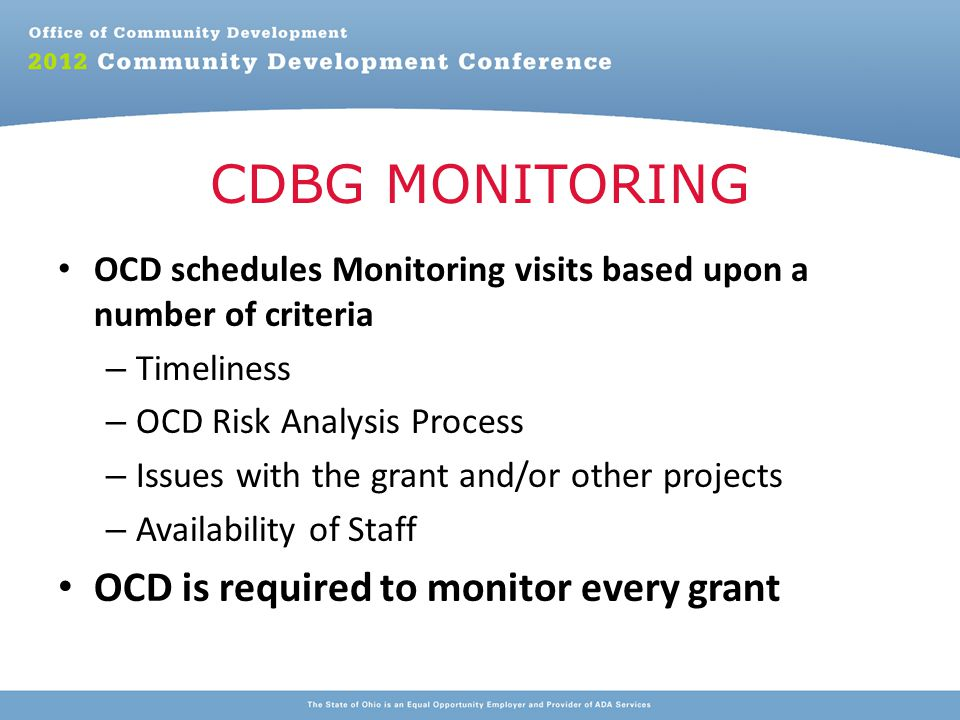OCD schedules Monitoring visits based upon a number of criteria – Timeliness – OCD Risk Analysis Process – Issues with the grant and/or other projects – Availability of Staff OCD is required to monitor every grant CDBG MONITORING