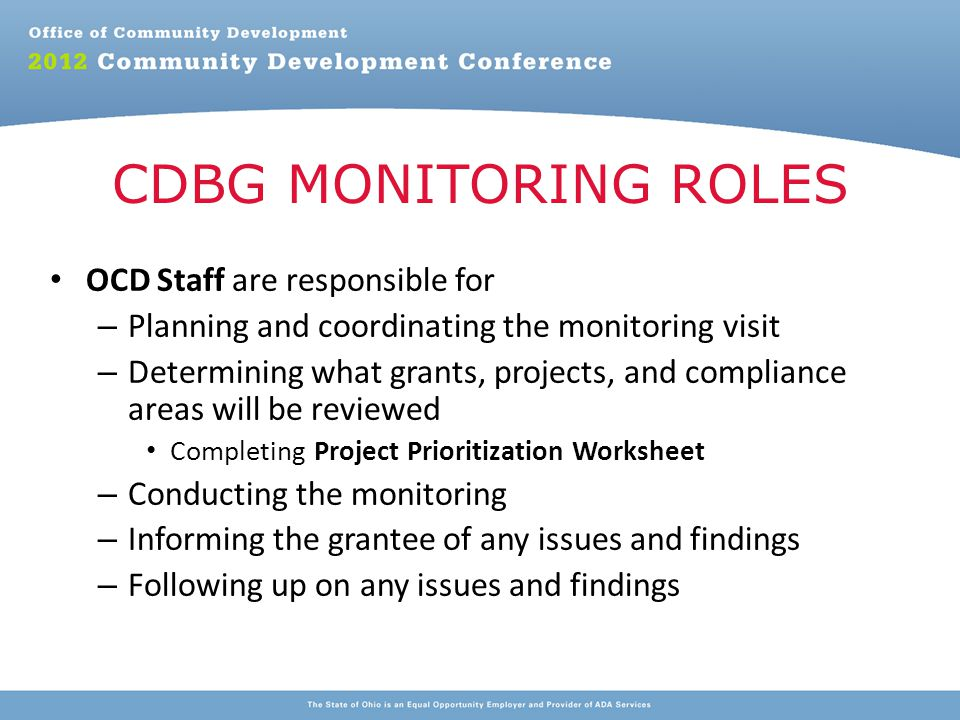 OCD Staff are responsible for – Planning and coordinating the monitoring visit – Determining what grants, projects, and compliance areas will be reviewed Completing Project Prioritization Worksheet – Conducting the monitoring – Informing the grantee of any issues and findings – Following up on any issues and findings CDBG MONITORING ROLES
