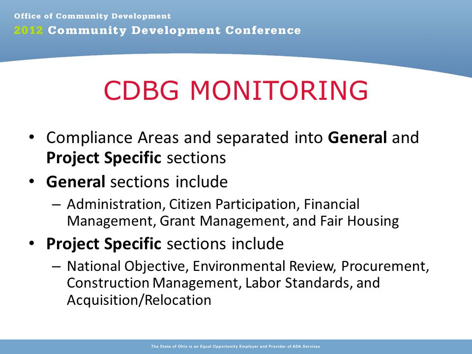 Compliance Areas and separated into General and Project Specific sections General sections include – Administration, Citizen Participation, Financial Management, Grant Management, and Fair Housing Project Specific sections include – National Objective, Environmental Review, Procurement, Construction Management, Labor Standards, and Acquisition/Relocation CDBG MONITORING