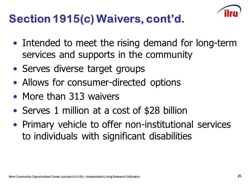 New Community Opportunities Center, a project of ILRU – Independent Living Research Utilization Section 1915(c) Waivers, cont'd. Intended to meet the