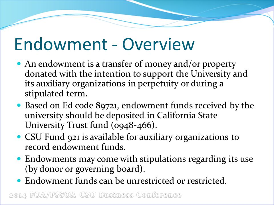Endowment - Overview An endowment is a transfer of money and/or property donated with the intention to support the University and its auxiliary organi