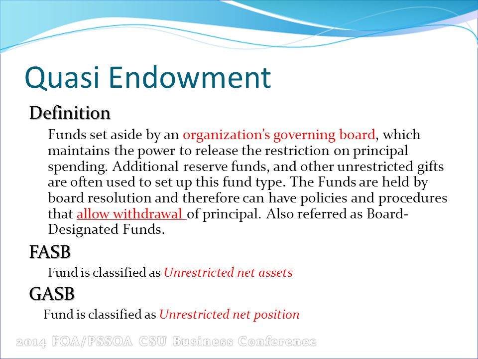 Quasi Endowment Definition Funds set aside by an organization's governing board, which maintains the power to release the restriction on principal spe